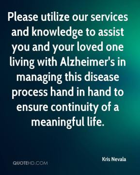 Please utilize our services and knowledge to assist you and your loved one living with Alzheimer's in managing this disease process hand in hand to ensure continuity of a meaningful life.