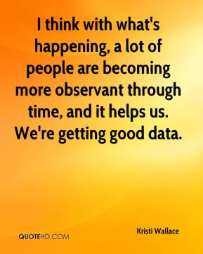 I think with what's happening, a lot of people are becoming more observant through time, and it helps us. We're getting good data.