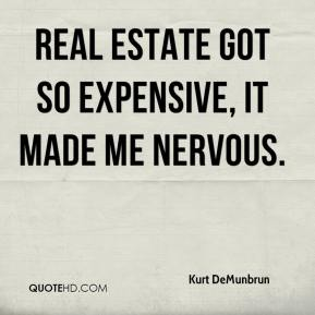 Kurt DeMunbrun  - Real estate got so expensive, it made me nervous.