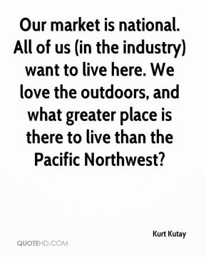 Kurt Kutay  - Our market is national. All of us (in the industry) want to live here. We love the outdoors, and what greater place is there to live than the Pacific Northwest?
