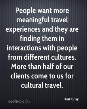Kurt Kutay  - People want more meaningful travel experiences and they are finding them in interactions with people from different cultures. More than half of our clients come to us for cultural travel.
