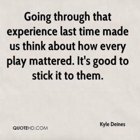 Kyle Deines  - Going through that experience last time made us think about how every play mattered. It's good to stick it to them.