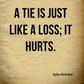 Kylee McArthur  - A tie is just like a loss; it hurts.