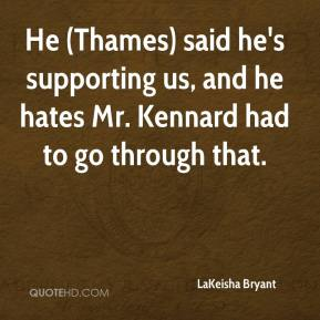 LaKeisha Bryant  - He (Thames) said he's supporting us, and he hates Mr. Kennard had to go through that.