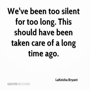 LaKeisha Bryant  - We've been too silent for too long. This should have been taken care of a long time ago.