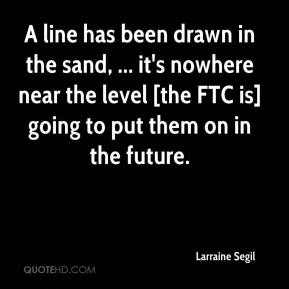 Larraine Segil  - A line has been drawn in the sand, ... it's nowhere near the level [the FTC is] going to put them on in the future.