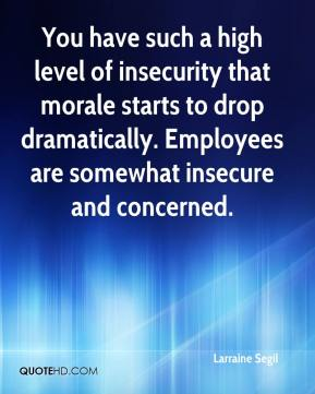 Larraine Segil  - You have such a high level of insecurity that morale starts to drop dramatically. Employees are somewhat insecure and concerned.