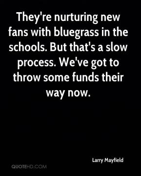 Larry Mayfield  - They're nurturing new fans with bluegrass in the schools. But that's a slow process. We've got to throw some funds their way now.