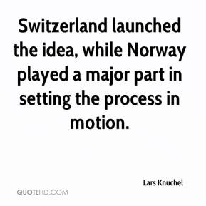 Lars Knuchel  - Switzerland launched the idea, while Norway played a major part in setting the process in motion.