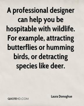 Laura Donoghue  - A professional designer can help you be hospitable with wildlife. For example, attracting butterflies or humming birds, or detracting species like deer.