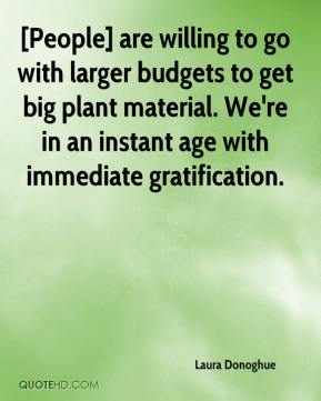 Laura Donoghue  - [People] are willing to go with larger budgets to get big plant material. We're in an instant age with immediate gratification.