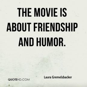 Laura Gremelsbacker  - The movie is about friendship and humor.