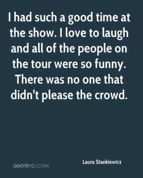 Laura Stankiewicz  - I had such a good time at the show. I love to laugh and all of the people on the tour were so funny. There was no one that didn't please the crowd.