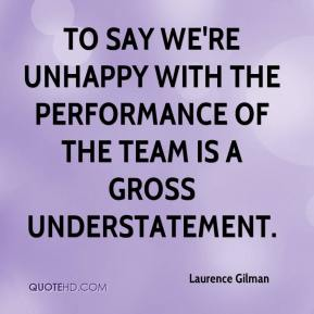 Laurence Gilman  - To say we're unhappy with the performance of the team is a gross understatement.