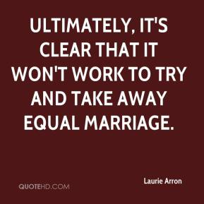 Laurie Arron  - Ultimately, it's clear that it won't work to try and take away equal marriage.