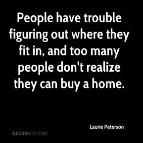 Laurie Peterson  - People have trouble figuring out where they fit in, and too many people don't realize they can buy a home.
