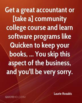Laurie Rozakis  - Get a great accountant or [take a] community college course and learn software programs like Quicken to keep your books, ... You skip this aspect of the business, and you'll be very sorry.