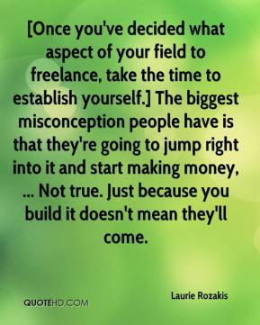 Laurie Rozakis  - [Once you've decided what aspect of your field to freelance, take the time to establish yourself.] The biggest misconception people have is that they're going to jump right into it and start making money, ... Not true. Just because you build it doesn't mean they'll come.