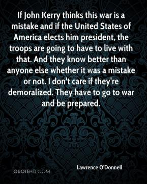 Lawrence O'Donnell  - If John Kerry thinks this war is a mistake and if the United States of America elects him president, the troops are going to have to live with that. And they know better than anyone else whether it was a mistake or not. I don't care if they're demoralized. They have to go to war and be prepared.