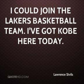 I could join the Lakers basketball team. I've got Kobe here today.