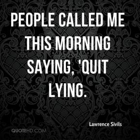 People called me this morning saying, 'Quit lying.