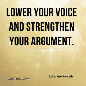 Lebanese Proverb  - Lower your voice and strengthen your argument.