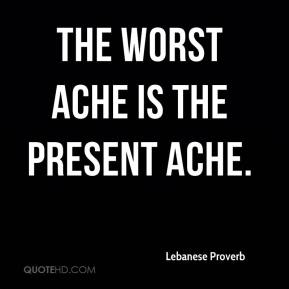 Lebanese Proverb  - The worst ache is the present ache.