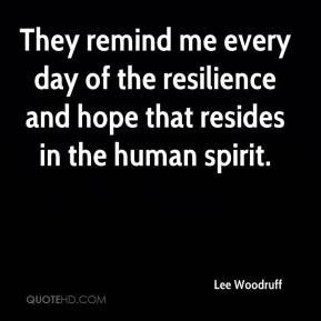 Lee Woodruff  - They remind me every day of the resilience and hope that resides in the human spirit.