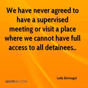 We have never agreed to have a supervised meeting or visit a place where we cannot have full access to all detainees.