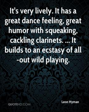 Leon Hyman  - It's very lively. It has a great dance feeling, great humor with squeaking, cackling clarinets. ... It builds to an ecstasy of all-out wild playing.