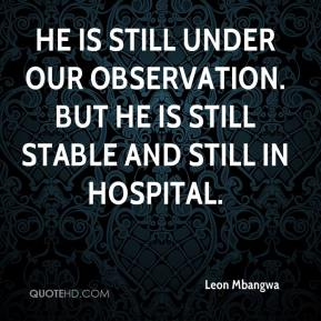He is still under our observation. But he is still stable and still in hospital.