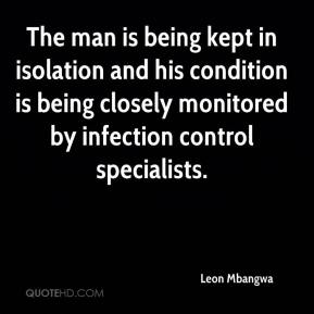 Leon Mbangwa  - The man is being kept in isolation and his condition is being closely monitored by infection control specialists.