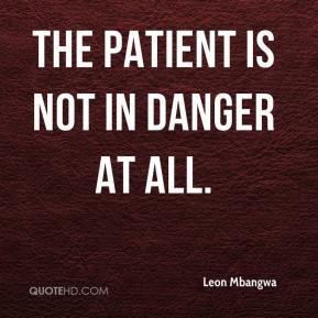 The patient is not in danger at all.