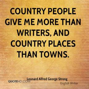 Leonard Alfred George Strong - Country people give me more than writers, and country places than towns.