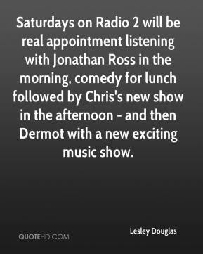 Lesley Douglas  - Saturdays on Radio 2 will be real appointment listening with Jonathan Ross in the morning, comedy for lunch followed by Chris's new show in the afternoon - and then Dermot with a new exciting music show.