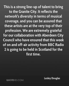 Lesley Douglas  - This is a strong line-up of talent to bring to the Granite City. It reflects the network's diversity in terms of musical coverage, and you can be assured that these artists are at the very top of their profession. We are extremely grateful for our collaboration with Aberdeen City Council who have ensured that this week of on and off-air activity from BBC Radio 2 is going to be held in Scotland for the first time.