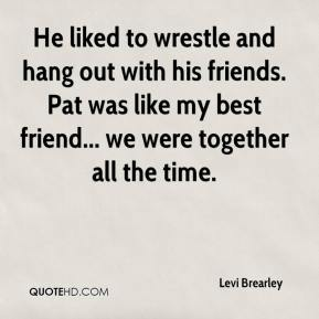 Levi Brearley  - He liked to wrestle and hang out with his friends. Pat was like my best friend... we were together all the time.