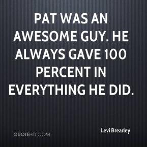 Levi Brearley  - Pat was an awesome guy. He always gave 100 percent in everything he did.