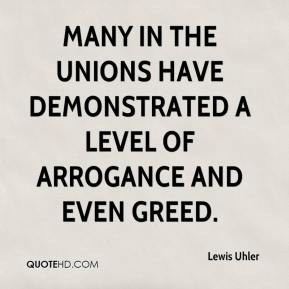 Lewis Uhler  - Many in the unions have demonstrated a level of arrogance and even greed.