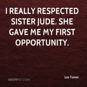 Lex Turner  - I really respected Sister Jude. She gave me my first opportunity.