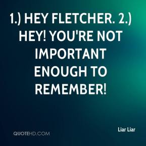 Liar Liar  - 1.) Hey Fletcher. 2.) Hey! You're not important enough to remember!