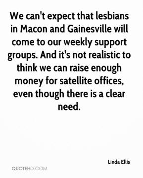 Linda Ellis  - We can't expect that lesbians in Macon and Gainesville will come to our weekly support groups. And it's not realistic to think we can raise enough money for satellite offices, even though there is a clear need.