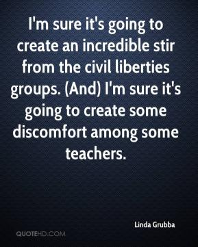 Linda Grubba  - I'm sure it's going to create an incredible stir from the civil liberties groups. (And) I'm sure it's going to create some discomfort among some teachers.