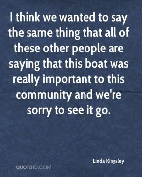 Linda Kingsley  - I think we wanted to say the same thing that all of these other people are saying that this boat was really important to this community and we're sorry to see it go.