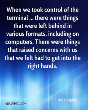 Linda Kingsley  - When we took control of the terminal ... there were things that were left behind in various formats, including on computers. There were things that raised concerns with us that we felt had to get into the right hands.