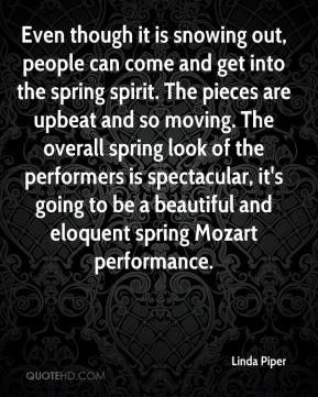 Linda Piper  - Even though it is snowing out, people can come and get into the spring spirit. The pieces are upbeat and so moving. The overall spring look of the performers is spectacular, it's going to be a beautiful and eloquent spring Mozart performance.