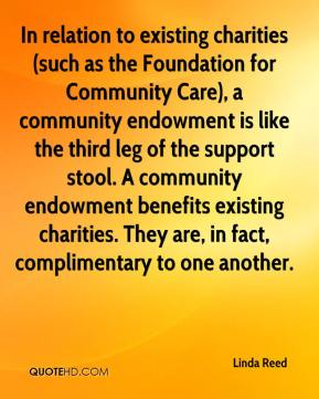 Linda Reed  - In relation to existing charities (such as the Foundation for Community Care), a community endowment is like the third leg of the support stool. A community endowment benefits existing charities. They are, in fact, complimentary to one another.