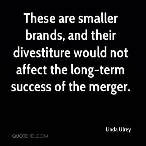 Linda Ulrey  - These are smaller brands, and their divestiture would not affect the long-term success of the merger.