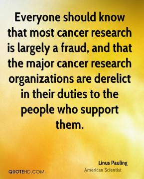 Linus Pauling - Everyone should know that most cancer research is largely a fraud, and that the major cancer research organizations are derelict in their duties to the people who support them.