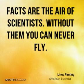 Linus Pauling - Facts are the air of scientists. Without them you can never fly.